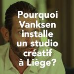 [Interview] Pourquoi Vanksen installe un studio créatif à Liège?
