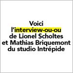 L'interview-ou-ou de Lionel Scholtes et Mathias Briquemont (Intrépide Studio)